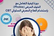دورة كيفية التعامل مع الخوف المرضي (Phobia) بإستخدام العلاج المعرفي السلوكي CBT