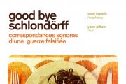Good Bye Schlondörff - correspondances sonores d'une guerre falsifiée